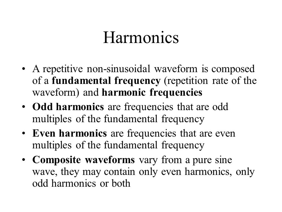 Harmonics A repetitive non-sinusoidal waveform is composed of a fundamental frequency (repetition rate of the waveform) and harmonic frequencies.