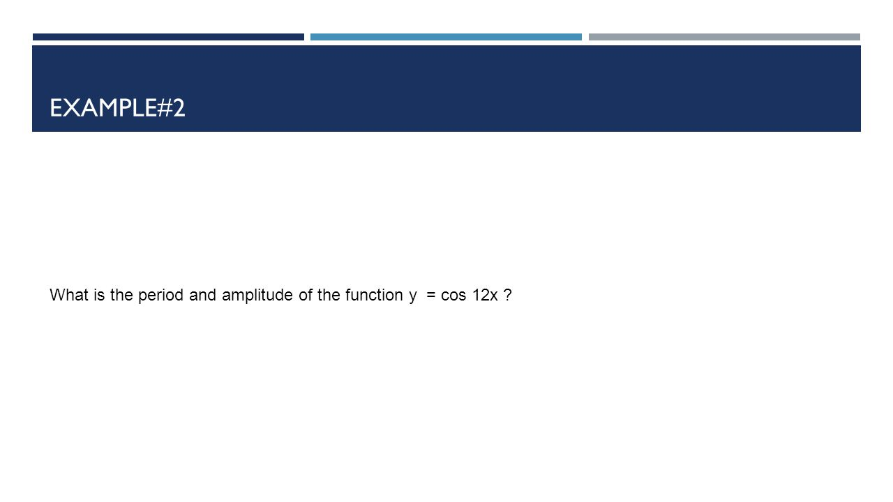 Example#2 What is the period and amplitude of the function y = cos 12x