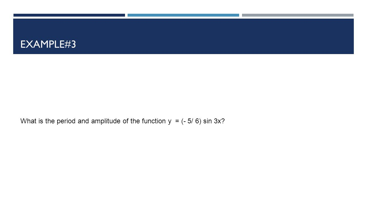 Example#3 What is the period and amplitude of the function y = (- 5/ 6) sin 3x