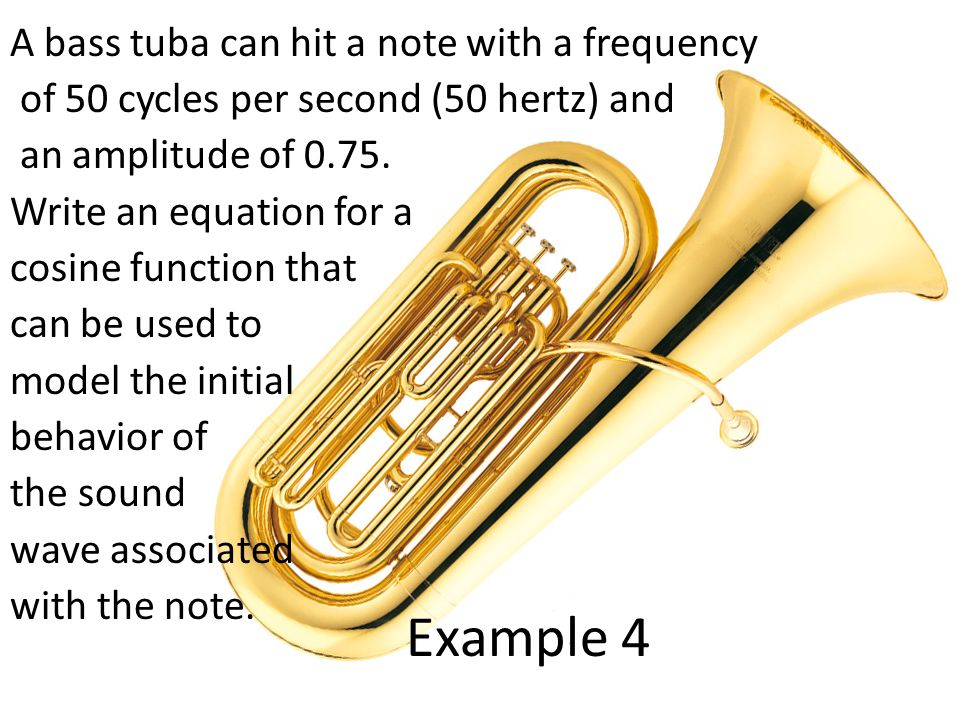 A bass tuba can hit a note with a frequency of 50 cycles per second (50 hertz) and an amplitude of 0.75. Write an equation for a cosine function that can be used to model the initial behavior of the sound wave associated with the note.