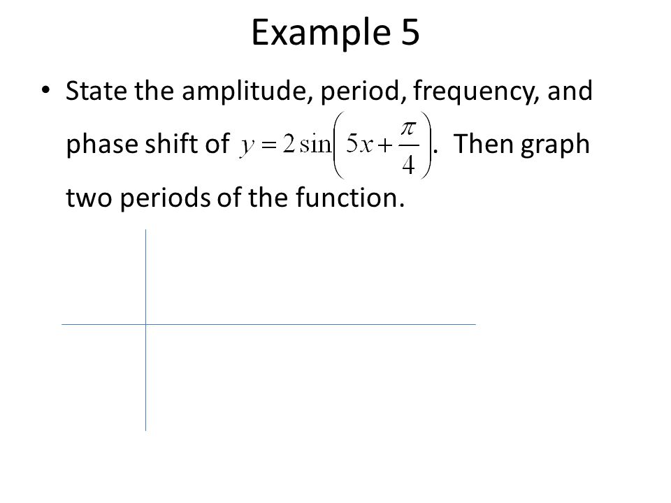Example 5 State the amplitude, period, frequency, and phase shift of .
