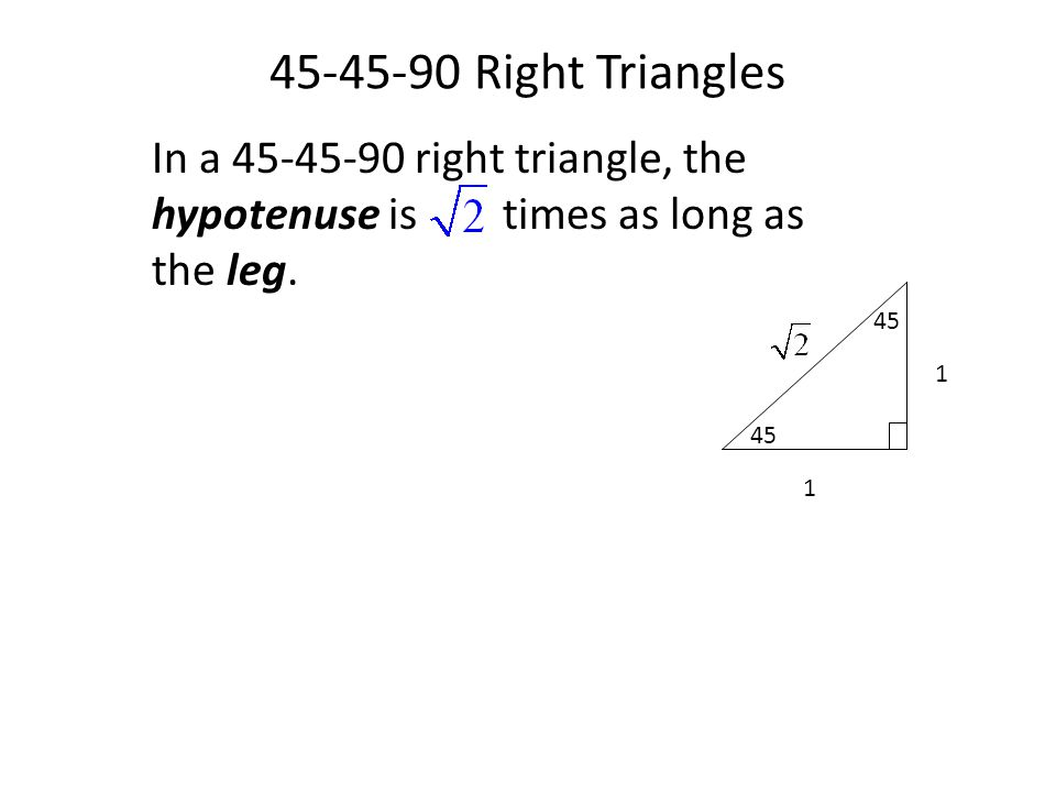 45-45-90 Right Triangles In a 45-45-90 right triangle, the hypotenuse is times as long as the leg.