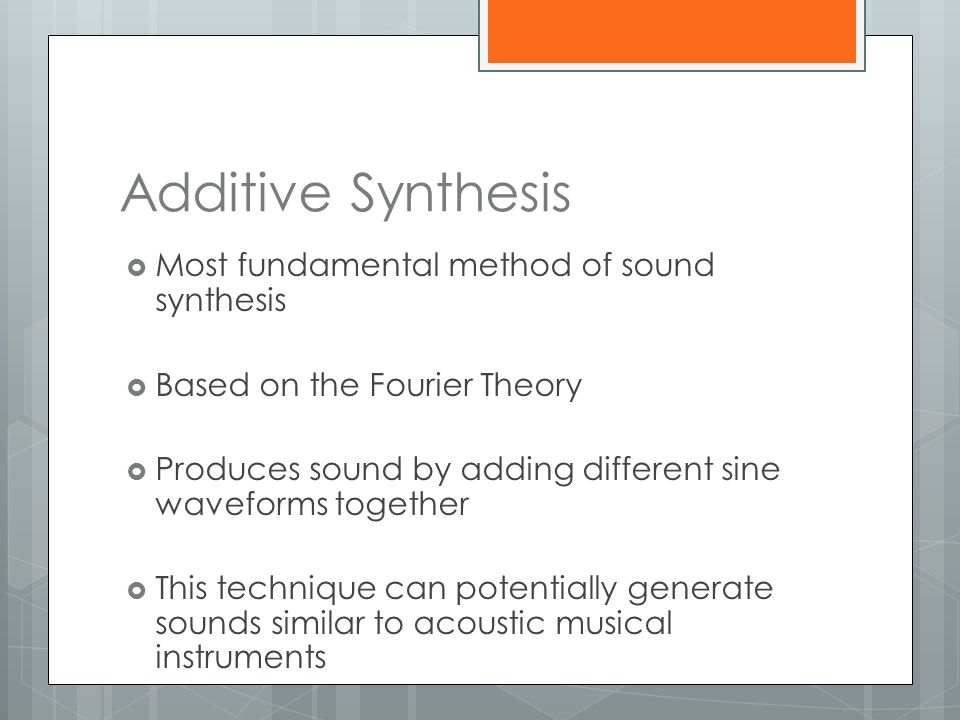 Additive Synthesis Most fundamental method of sound synthesis