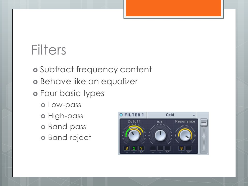 Filters Subtract frequency content Behave like an equalizer