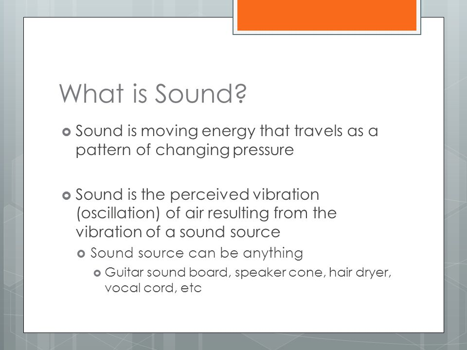 What is Sound Sound is moving energy that travels as a pattern of changing pressure.