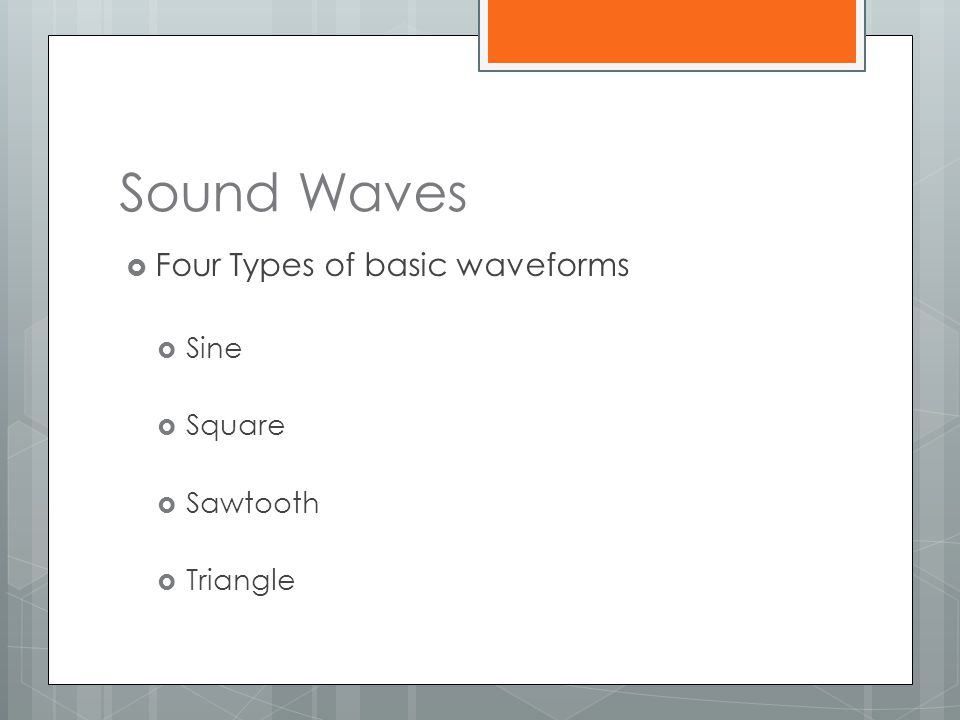 Sound Waves Four Types of basic waveforms Sine Square Sawtooth