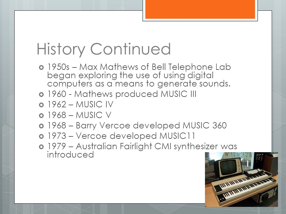 History Continued 1950s – Max Mathews of Bell Telephone Lab began exploring the use of using digital computers as a means to generate sounds.