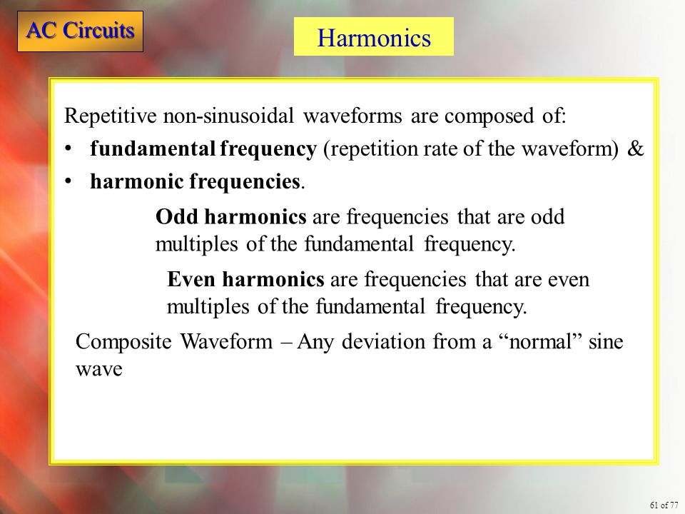 Harmonics Repetitive non-sinusoidal waveforms are composed of: