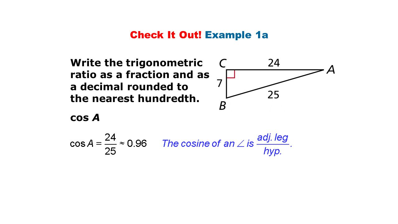 Check It Out! Example 1a Write the trigonometric ratio as a fraction and as a decimal rounded to. the nearest hundredth.