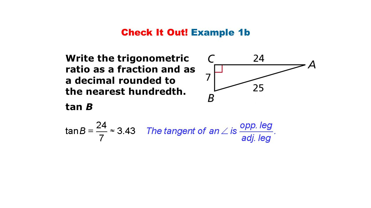 Check It Out! Example 1b Write the trigonometric ratio as a fraction and as a decimal rounded to. the nearest hundredth.