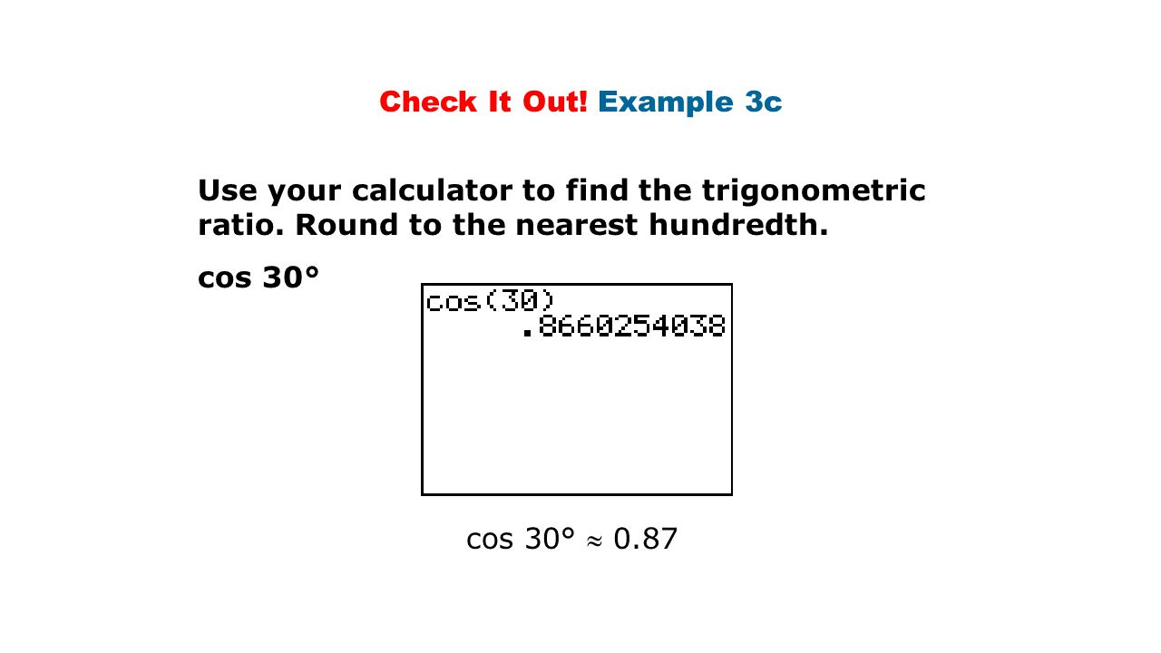 Check It Out! Example 3c Use your calculator to find the trigonometric ratio. Round to the nearest hundredth.