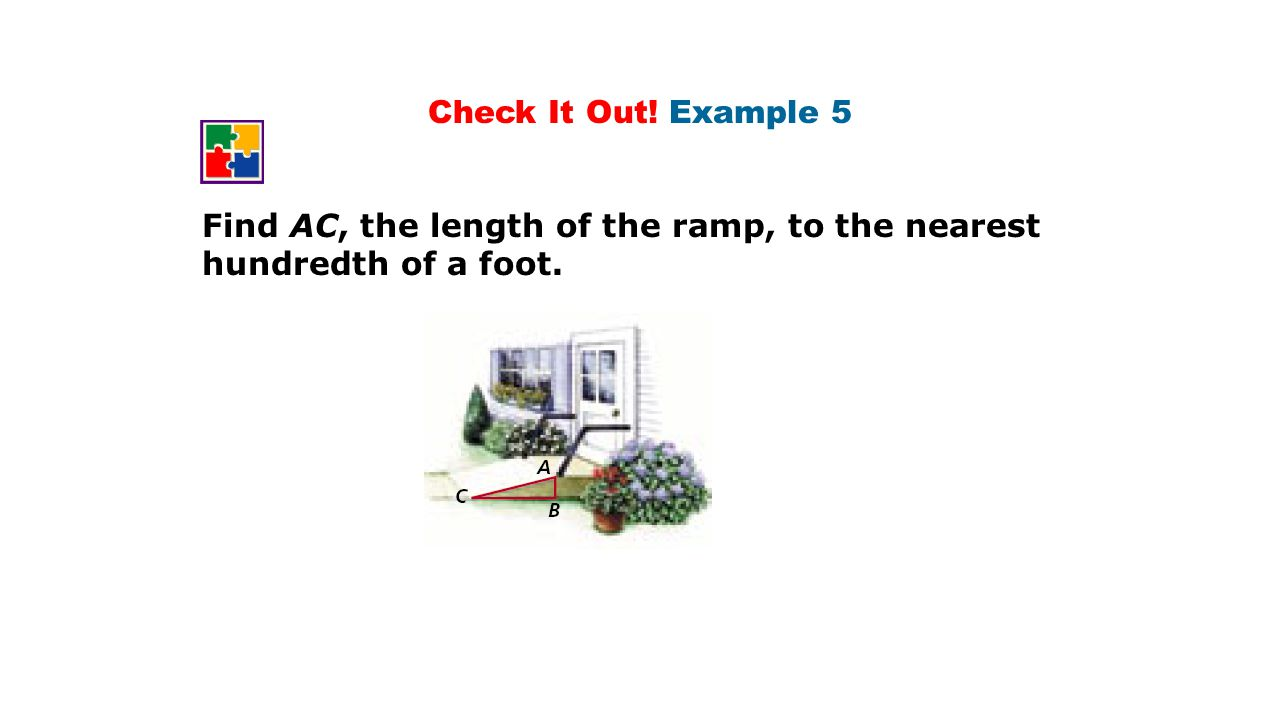 Check It Out! Example 5 Find AC, the length of the ramp, to the nearest hundredth of a foot.