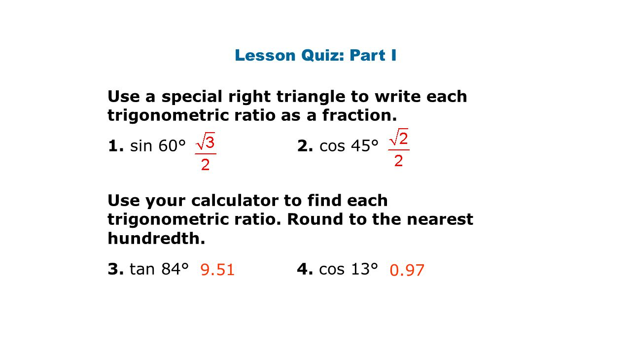 Lesson Quiz: Part I Use a special right triangle to write each trigonometric ratio as a fraction. 1. sin 60° 2. cos 45°