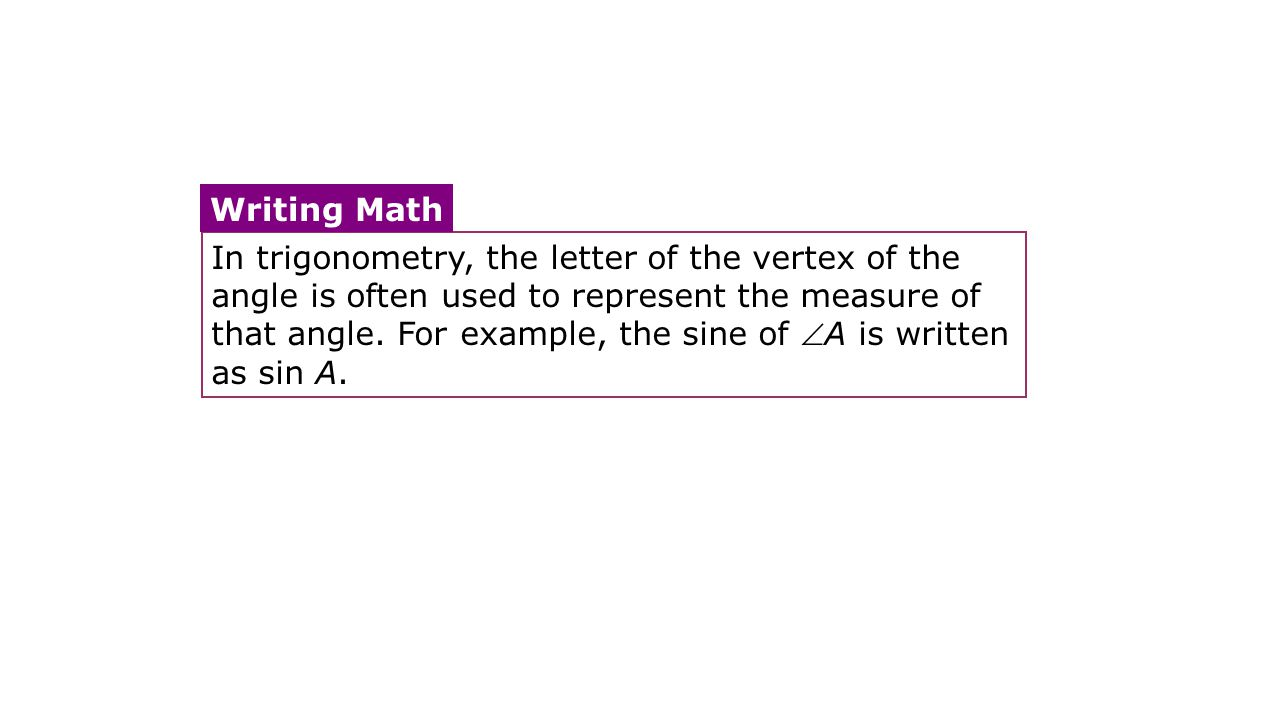 In trigonometry, the letter of the vertex of the angle is often used to represent the measure of that angle. For example, the sine of A is written as sin A.