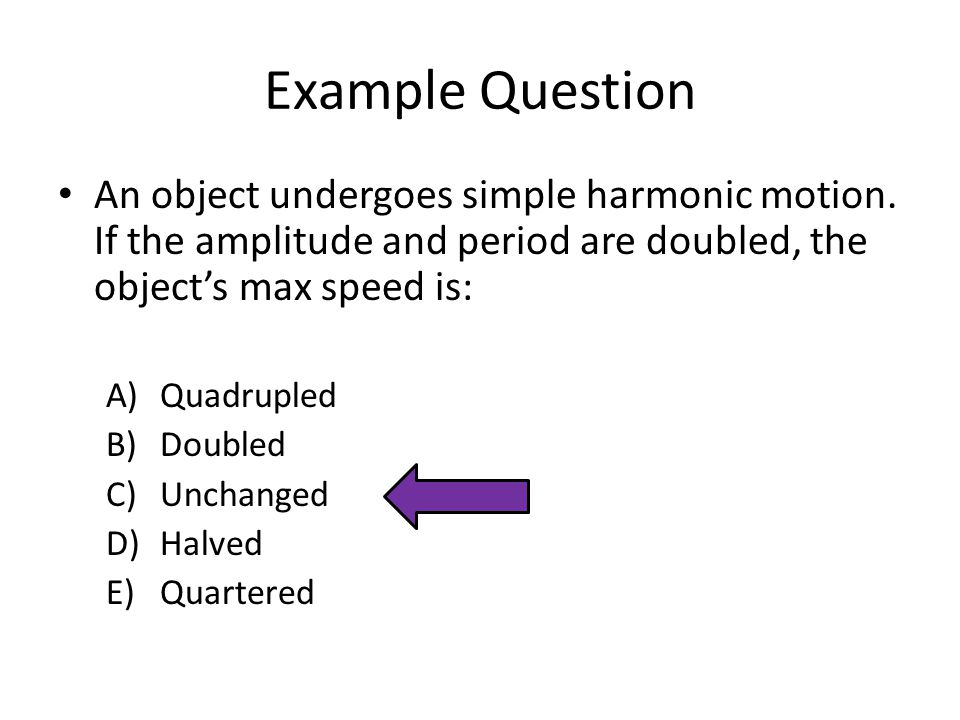 Example Question An object undergoes simple harmonic motion. If the amplitude and period are doubled, the object's max speed is: