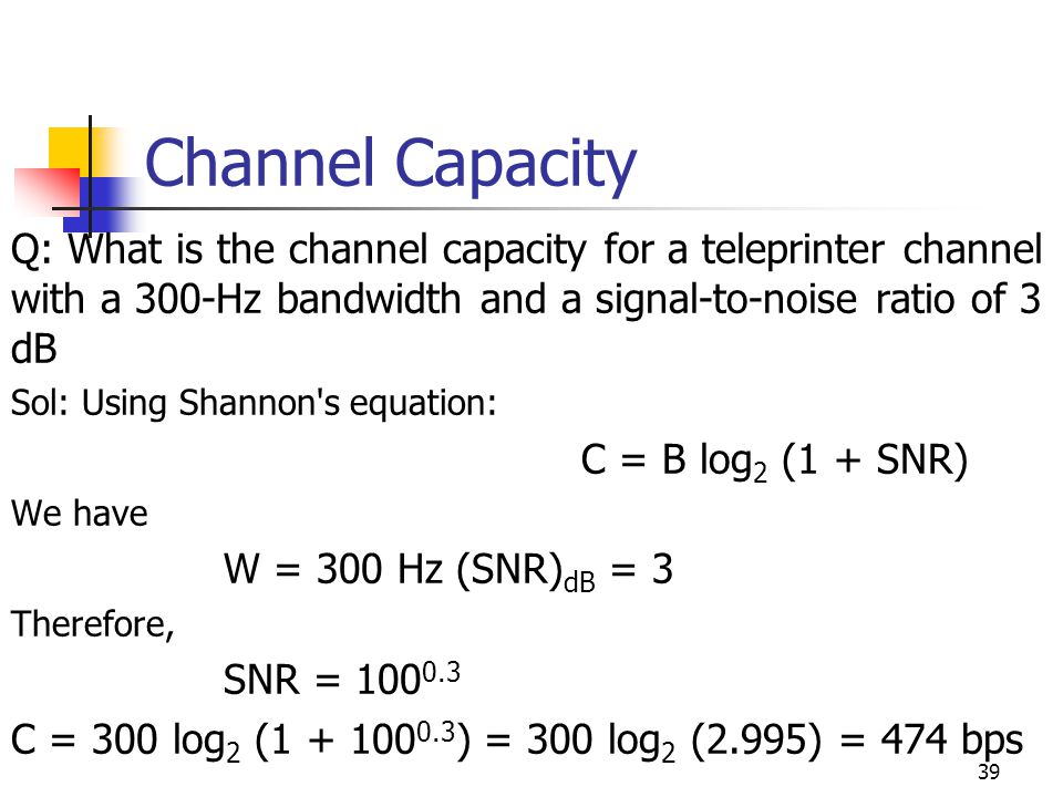 Channel Capacity Q: What is the channel capacity for a teleprinter channel with a 300-Hz bandwidth and a signal-to-noise ratio of 3 dB.