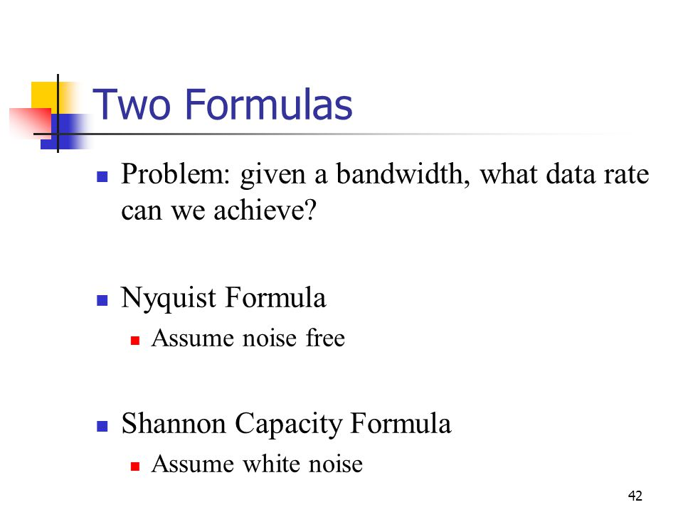 Two Formulas Problem: given a bandwidth, what data rate can we achieve Nyquist Formula. Assume noise free.