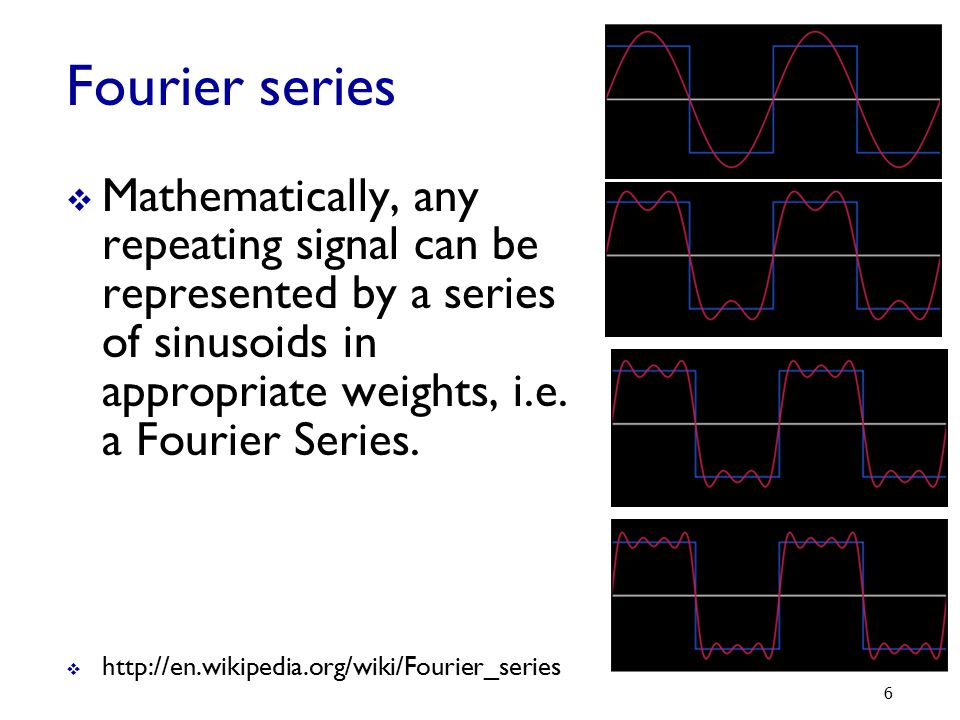 Fourier series Mathematically, any repeating signal can be represented by a series of sinusoids in appropriate weights, i.e. a Fourier Series.