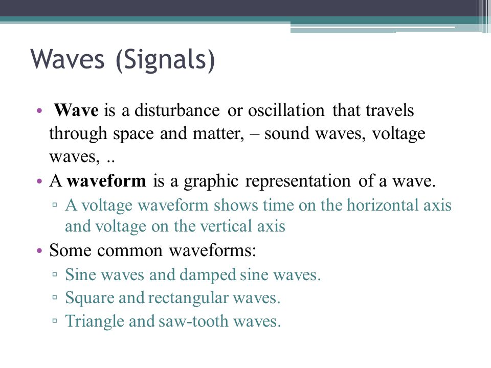 Waves (Signals) Wave is a disturbance or oscillation that travels through space and matter, – sound waves, voltage waves, ..