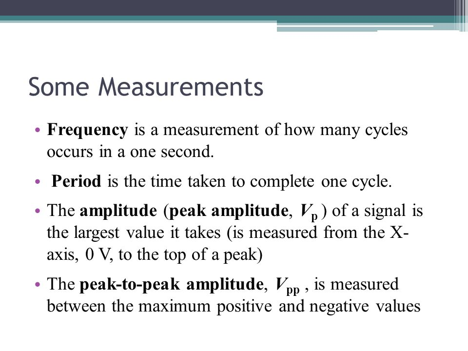 Some Measurements Frequency is a measurement of how many cycles occurs in a one second. Period is the time taken to complete one cycle.