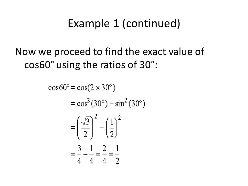 Example 1 (continued) Now we proceed to find the exact value of cos60° using the ratios of 30°: