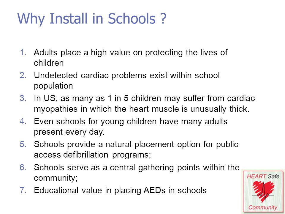 Why Install in Schools Adults place a high value on protecting the lives of children. Undetected cardiac problems exist within school population.