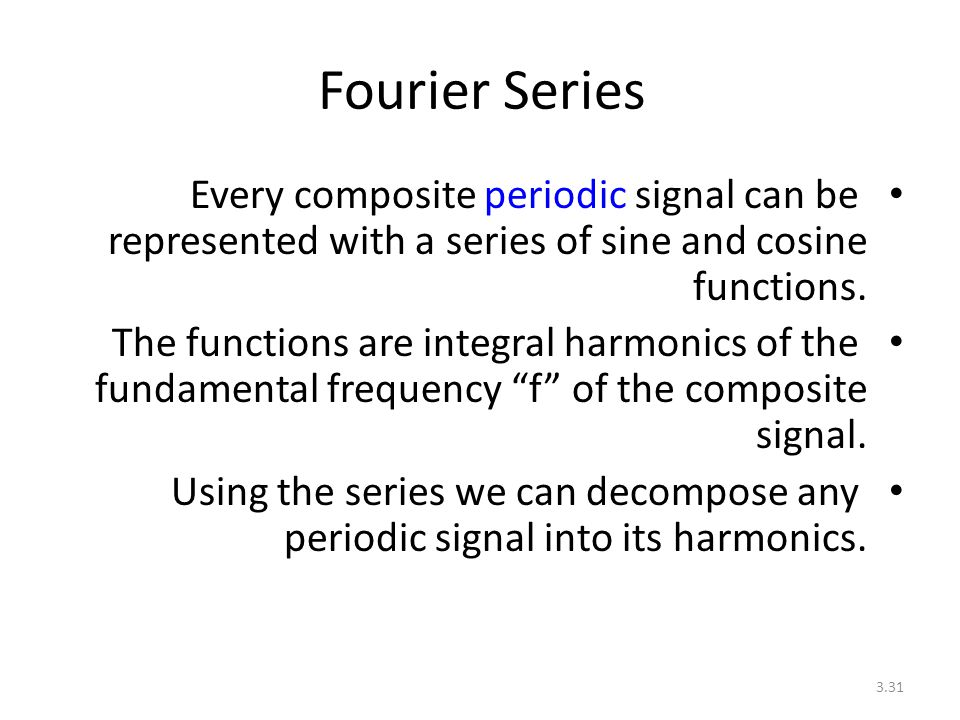 Fourier Series Every composite periodic signal can be represented with a series of sine and cosine functions.