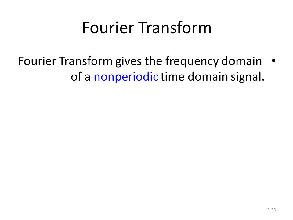 Fourier Transform Fourier Transform gives the frequency domain of a nonperiodic time domain signal.