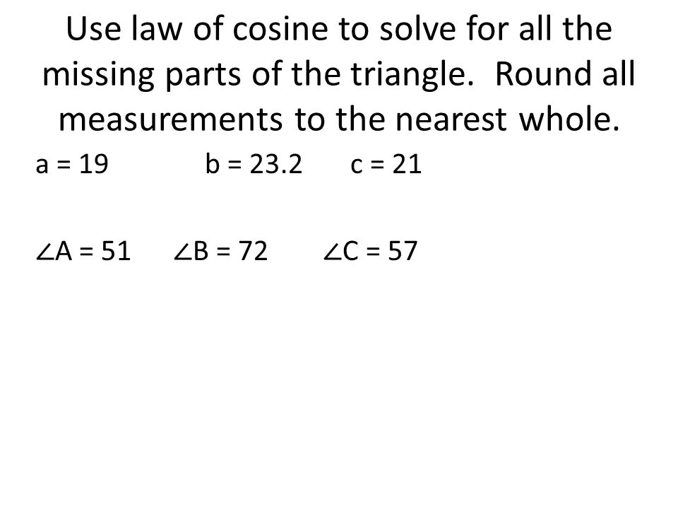 Use law of cosine to solve for all the missing parts of the triangle