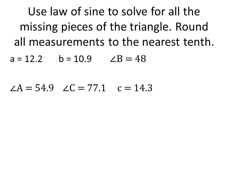 Use law of sine to solve for all the missing pieces of the triangle