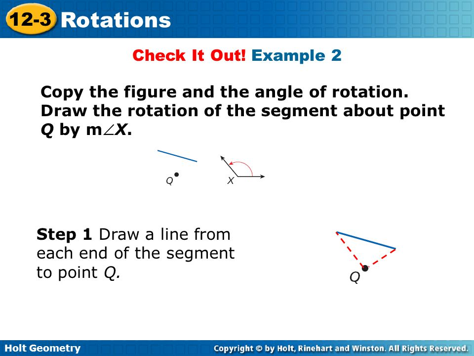 Check It Out! Example 2 Copy the figure and the angle of rotation. Draw the rotation of the segment about point Q by mX.