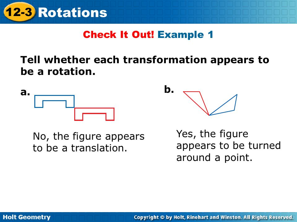 Check It Out! Example 1 Tell whether each transformation appears to be a rotation. b. a. Yes, the figure appears to be turned around a point.