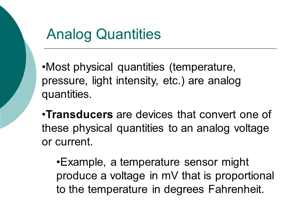 Analog Quantities Most physical quantities (temperature, pressure, light intensity, etc.) are analog quantities.