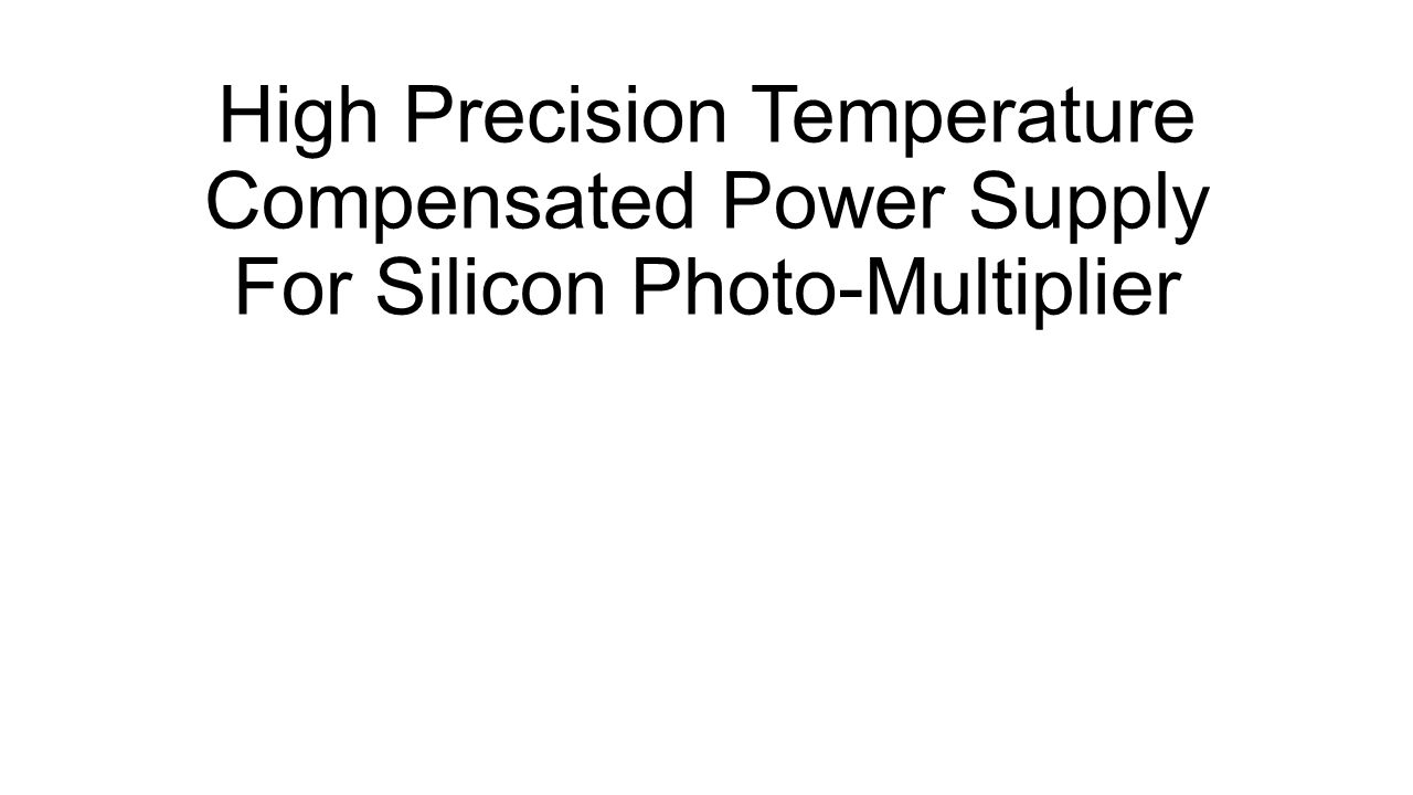 High Precision Temperature Compensated Power Supply For Silicon Photo-Multiplier