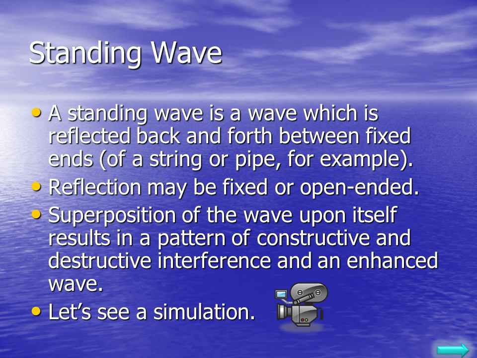 Standing Wave A standing wave is a wave which is reflected back and forth between fixed ends (of a string or pipe, for example).