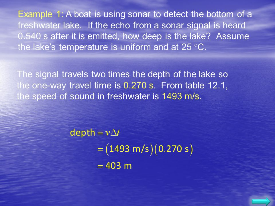 Example 1: A boat is using sonar to detect the bottom of a freshwater lake. If the echo from a sonar signal is heard 0.540 s after it is emitted, how deep is the lake Assume the lake's temperature is uniform and at 25 C.