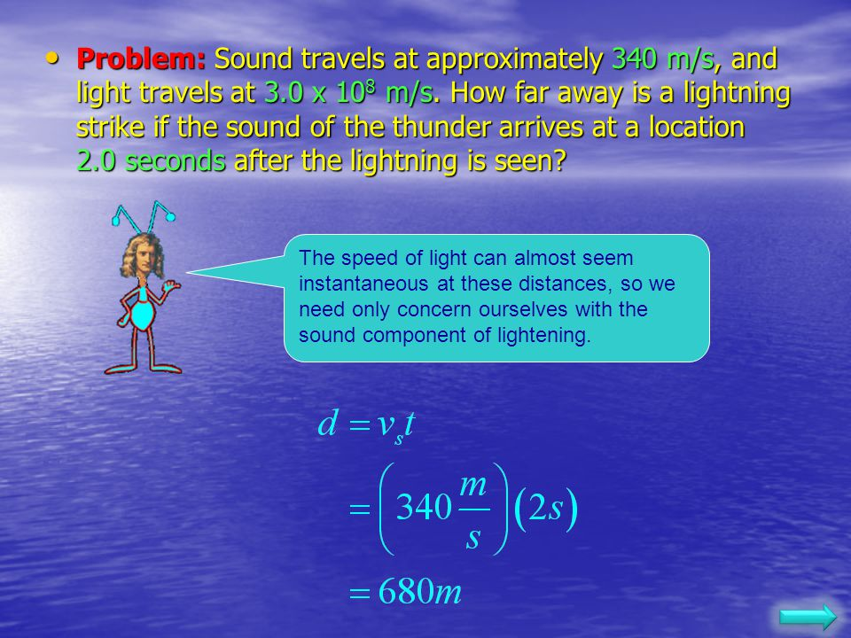 Problem: Sound travels at approximately 340 m/s, and light travels at 3.0 x 108 m/s. How far away is a lightning strike if the sound of the thunder arrives at a location 2.0 seconds after the lightning is seen