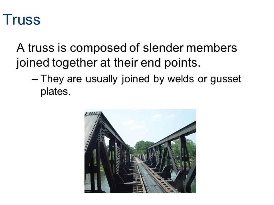 Truss A truss is composed of slender members joined together at their end points.