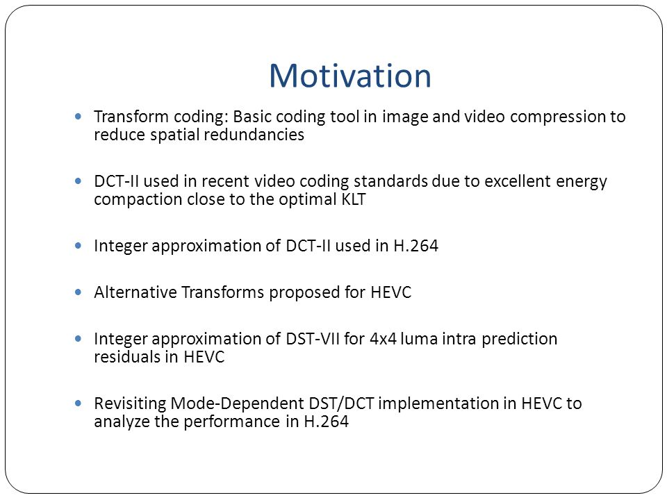 Motivation Transform coding: Basic coding tool in image and video compression to reduce spatial redundancies.