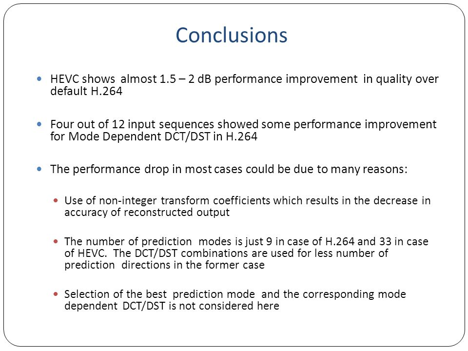 Conclusions HEVC shows almost 1.5 – 2 dB performance improvement in quality over default H.264.