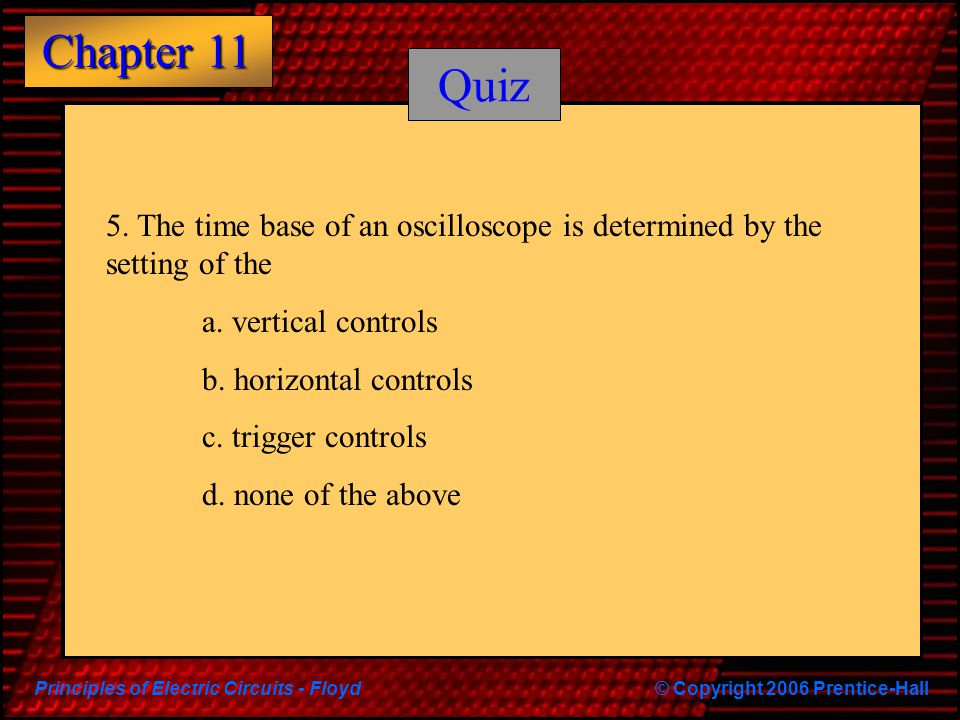 Quiz 5. The time base of an oscilloscope is determined by the setting of the. a. vertical controls.