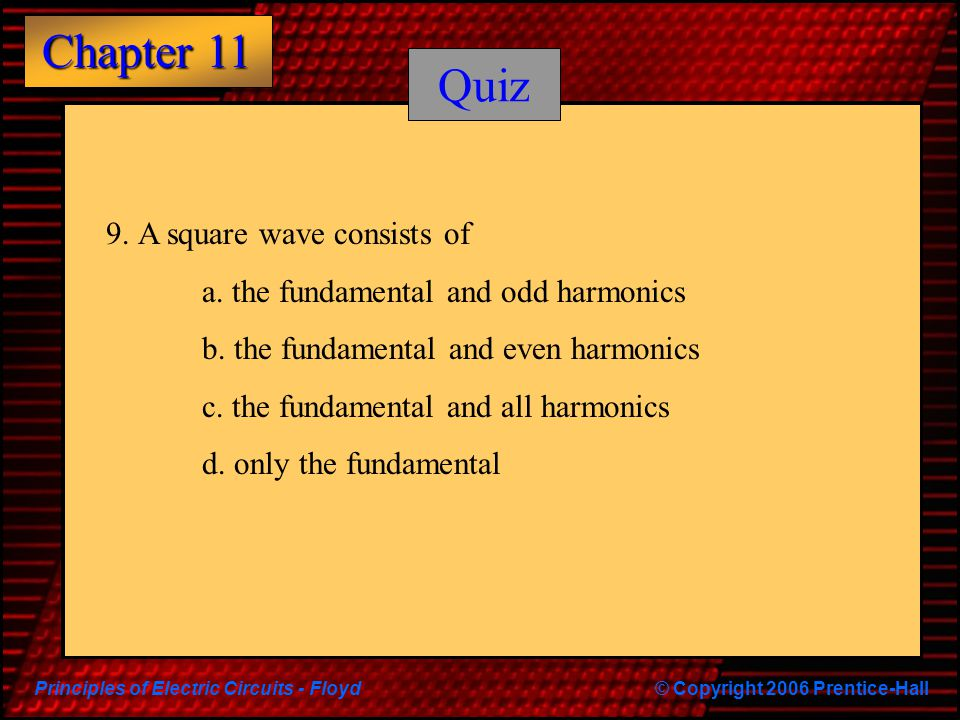 Quiz 9. A square wave consists of a. the fundamental and odd harmonics