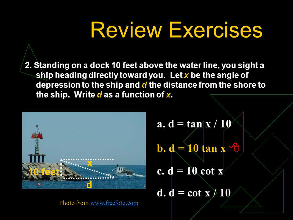 Review Exercises a. d = tan x / 10 b. d = 10 tan x  c. d = 10 cot x
