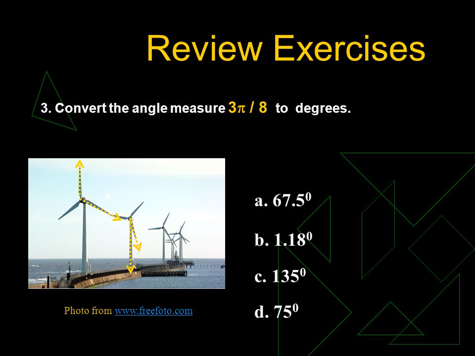 Review Exercises 3. Convert the angle measure 3 / 8 to degrees. a. 67.50. b. 1.180. c. 1350. d. 750.
