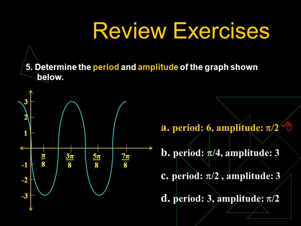 Review Exercises a. period: 6, amplitude: /2 