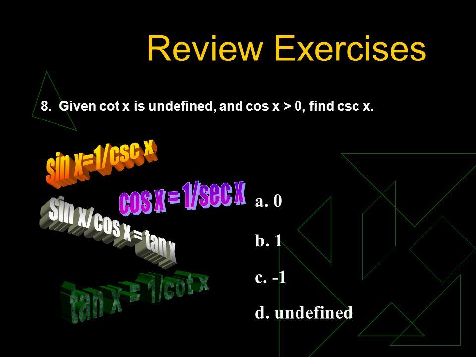 Review Exercises sin x=1/csc x cos x = 1/sec x sin x/cos x = tan x