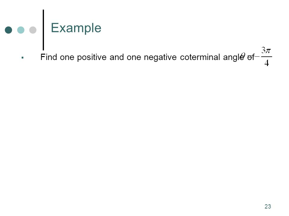 Example Find one positive and one negative coterminal angle of