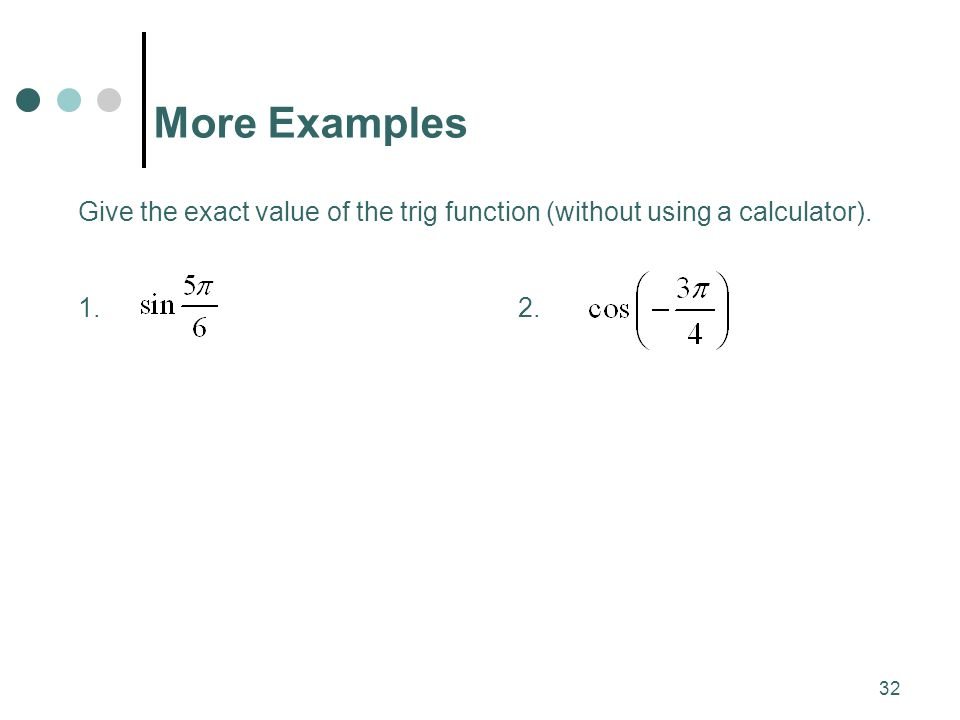 More Examples Give the exact value of the trig function (without using a calculator).