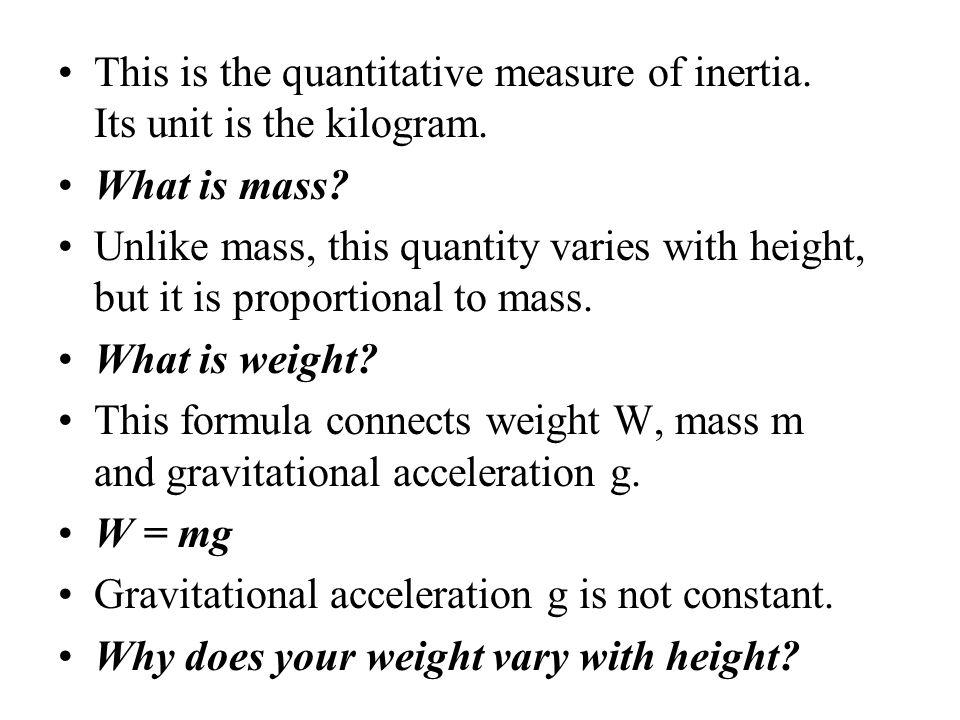 This is the quantitative measure of inertia. Its unit is the kilogram.