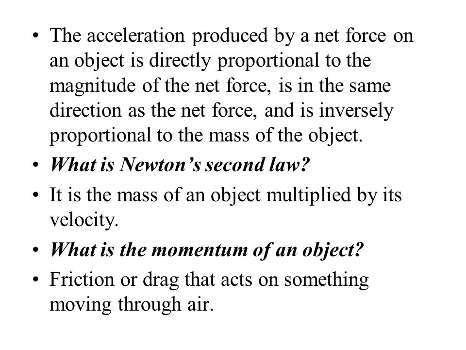 The acceleration produced by a net force on an object is directly proportional to the magnitude of the net force, is in the same direction as the net force, and is inversely proportional to the mass of the object.
